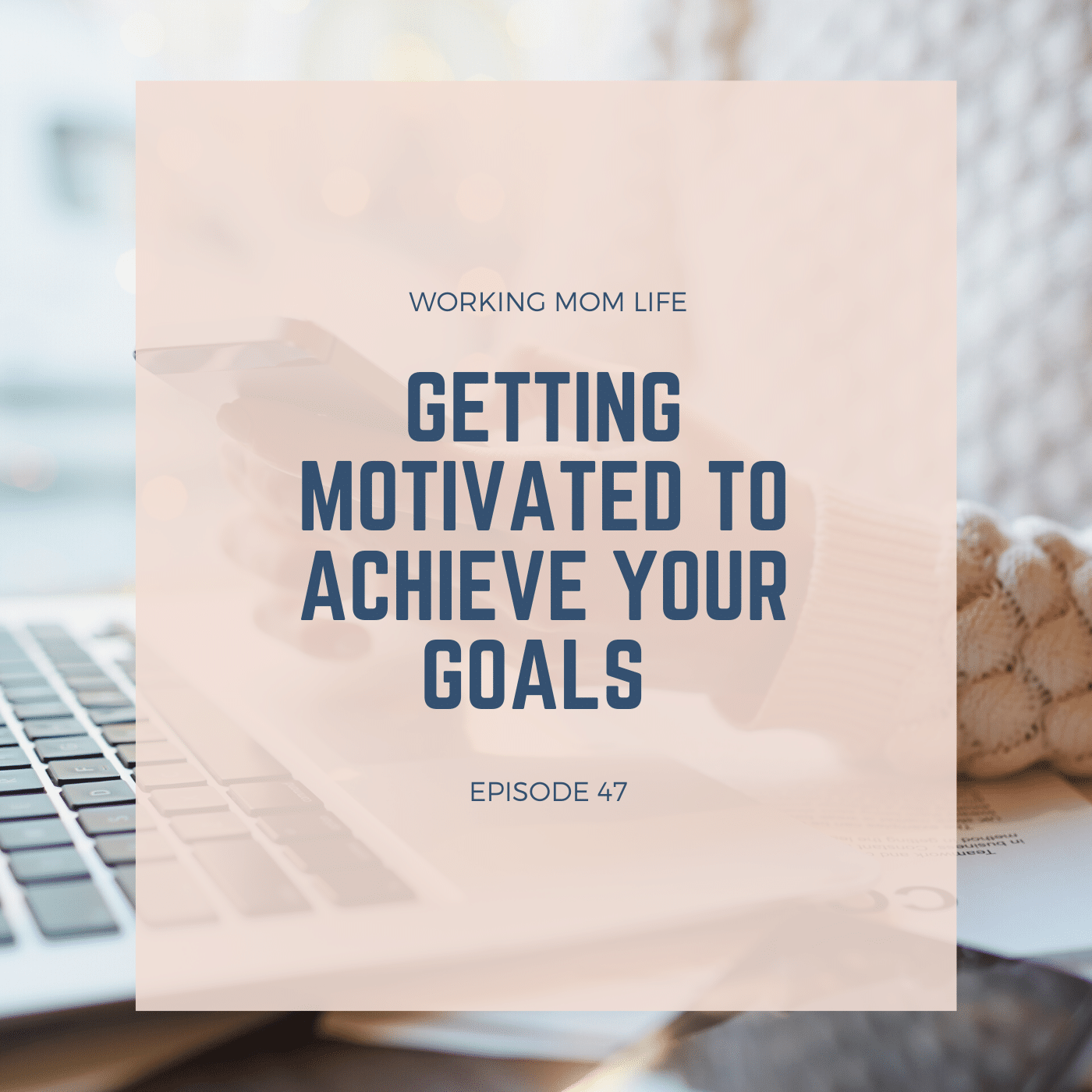 Episode 47 – Getting Motivated to Achieve Your Goals